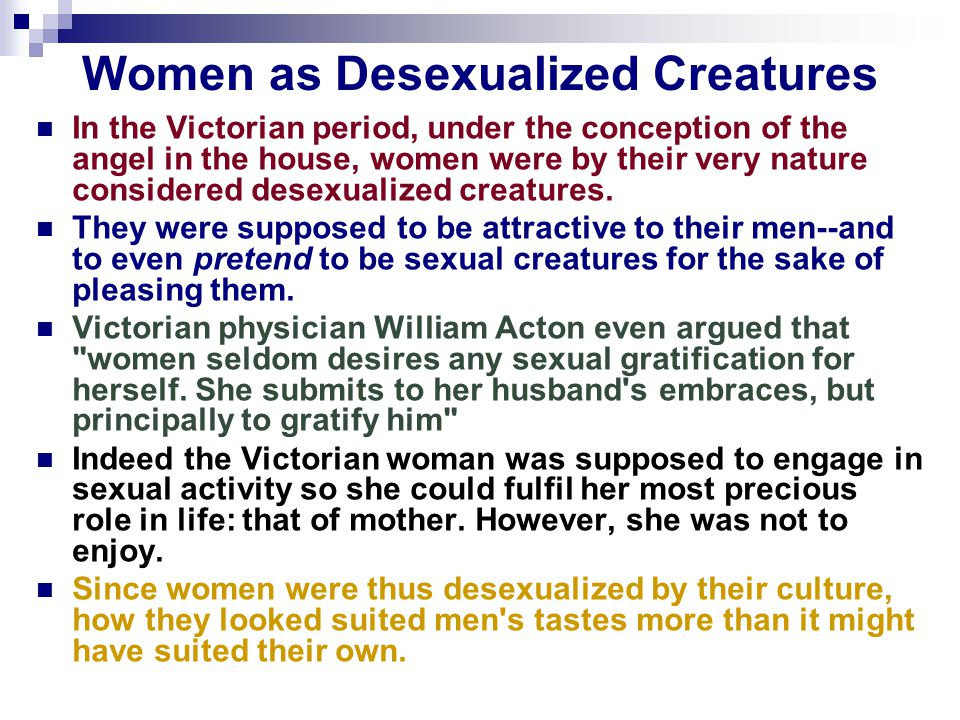 Women as Desexualized Creatures In the Victorian period, under the conception of the angel in the house, women were by their very nature considered desexualized creatures.