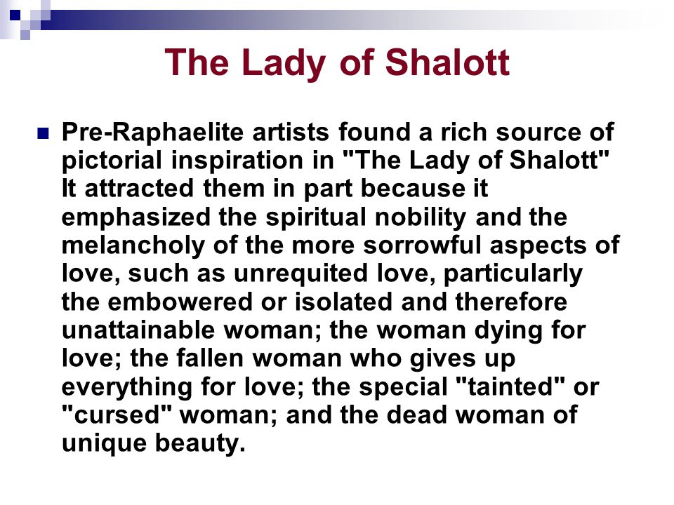 The Lady of Shalott Pre-Raphaelite artists found a rich source of pictorial inspiration in The Lady of Shalott It attracted them in part because it emphasized the spiritual nobility and the melancholy of the more sorrowful aspects of love, such as unrequited love, particularly the embowered or isolated and therefore unattainable woman; the woman dying for love; the fallen woman who gives up everything for love; the special tainted or cursed woman; and the dead woman of unique beauty.