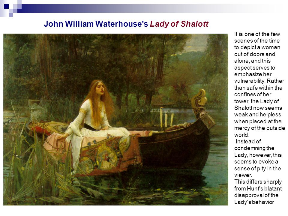 John William Waterhouse s Lady of Shalott It is one of the few scenes of the time to depict a woman out of doors and alone, and this aspect serves to emphasize her vulnerability.