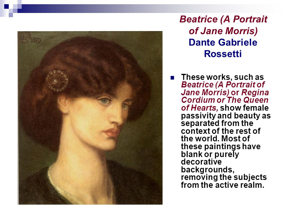 Beatrice (A Portrait of Jane Morris) Dante Gabriele Rossetti These works, such as Beatrice (A Portrait of Jane Morris) or Regina Cordium or The Queen of Hearts, show female passivity and beauty as separated from the context of the rest of the world.