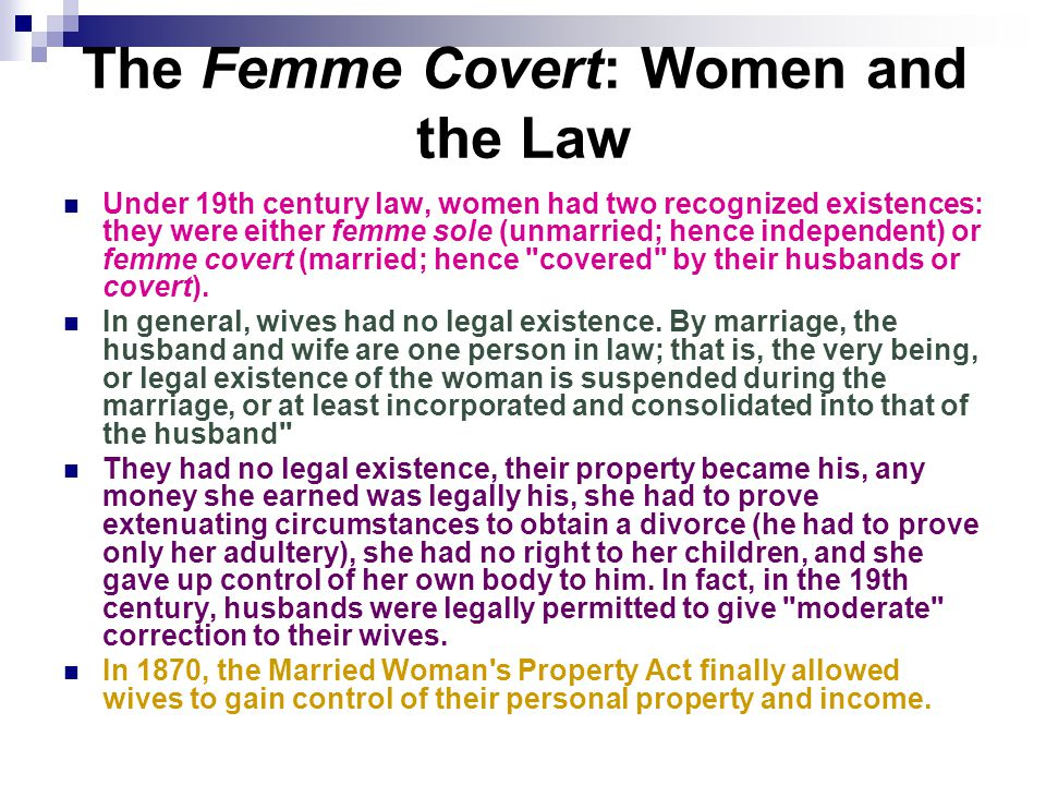 The Femme Covert: Women and the Law Under 19th century law, women had two recognized existences: they were either femme sole (unmarried; hence independent) or femme covert (married; hence covered by their husbands or covert).