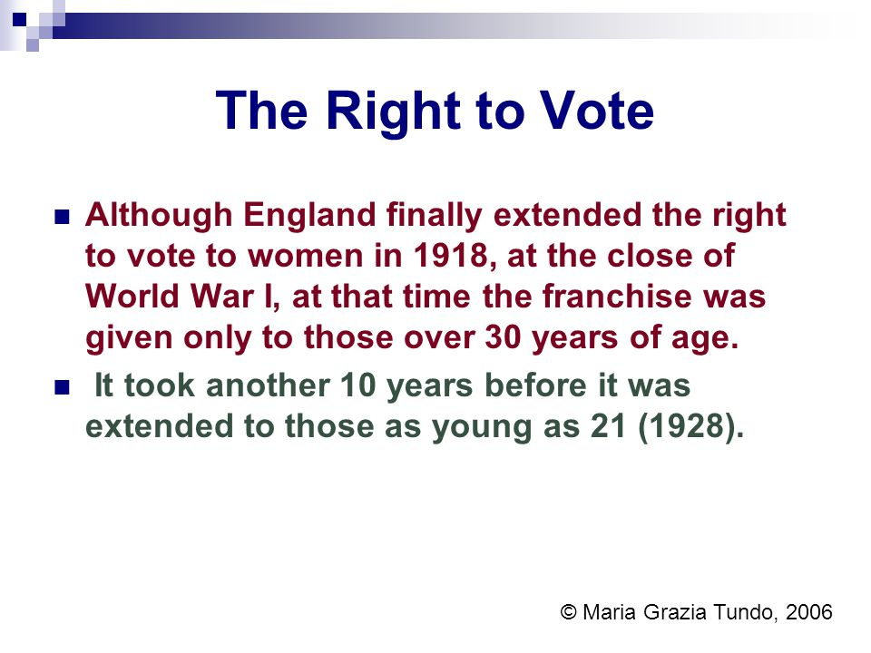 The Right to Vote Although England finally extended the right to vote to women in 1918, at the close of World War I, at that time the franchise was given only to those over 30 years of age.