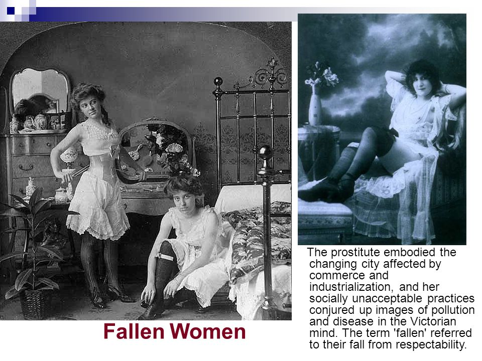 Fallen Women The prostitute embodied the changing city affected by commerce and industrialization, and her socially unacceptable practices conjured up images of pollution and disease in the Victorian mind.