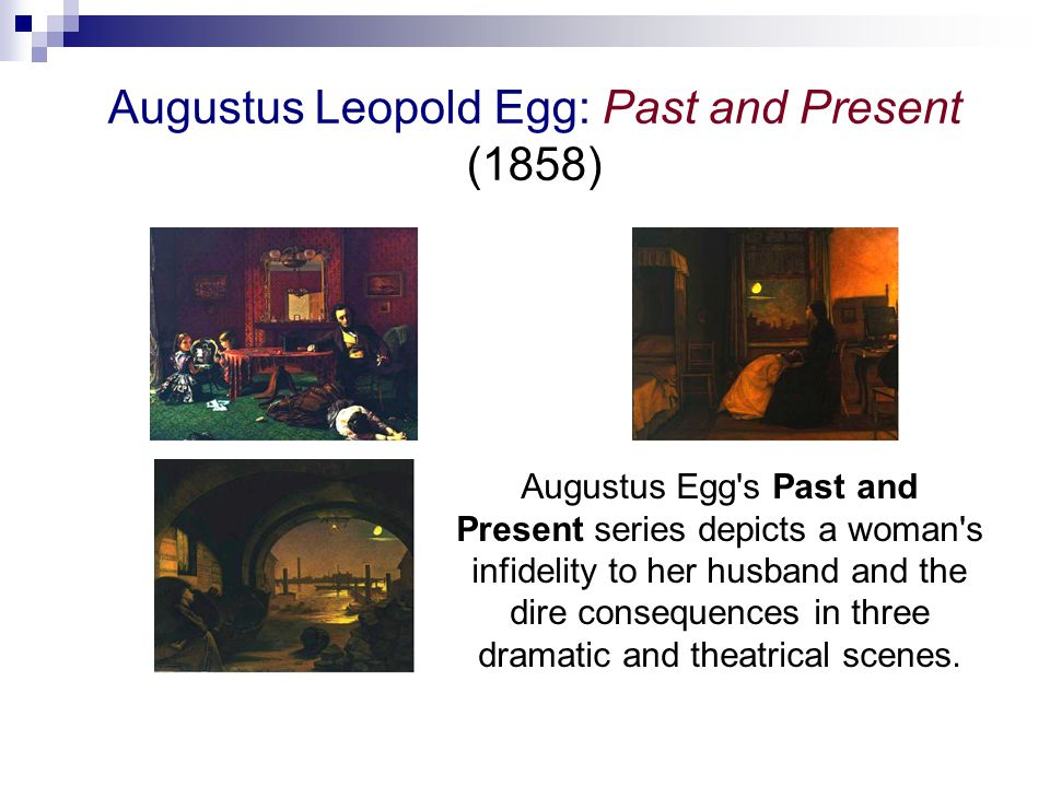 Augustus Leopold Egg: Past and Present (1858) Augustus Egg s Past and Present series depicts a woman s infidelity to her husband and the dire consequences in three dramatic and theatrical scenes.