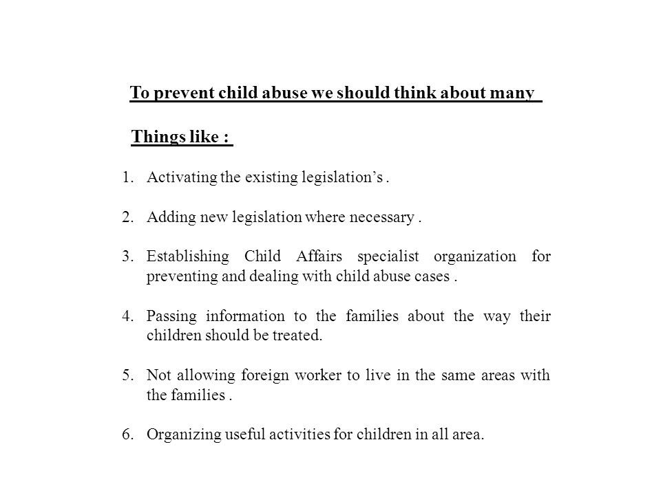 To prevent child abuse we should think about many Things like : 1.Activating the existing legislation's.