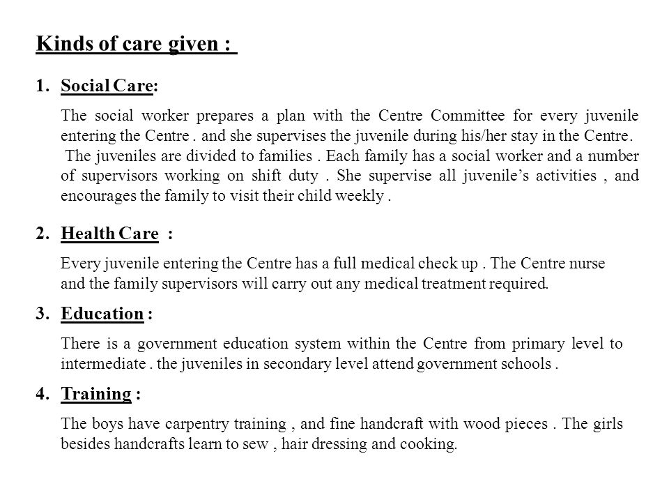 Kinds of care given : 1.Social Care : The social worker prepares a plan with the Centre Committee for every juvenile entering the Centre.