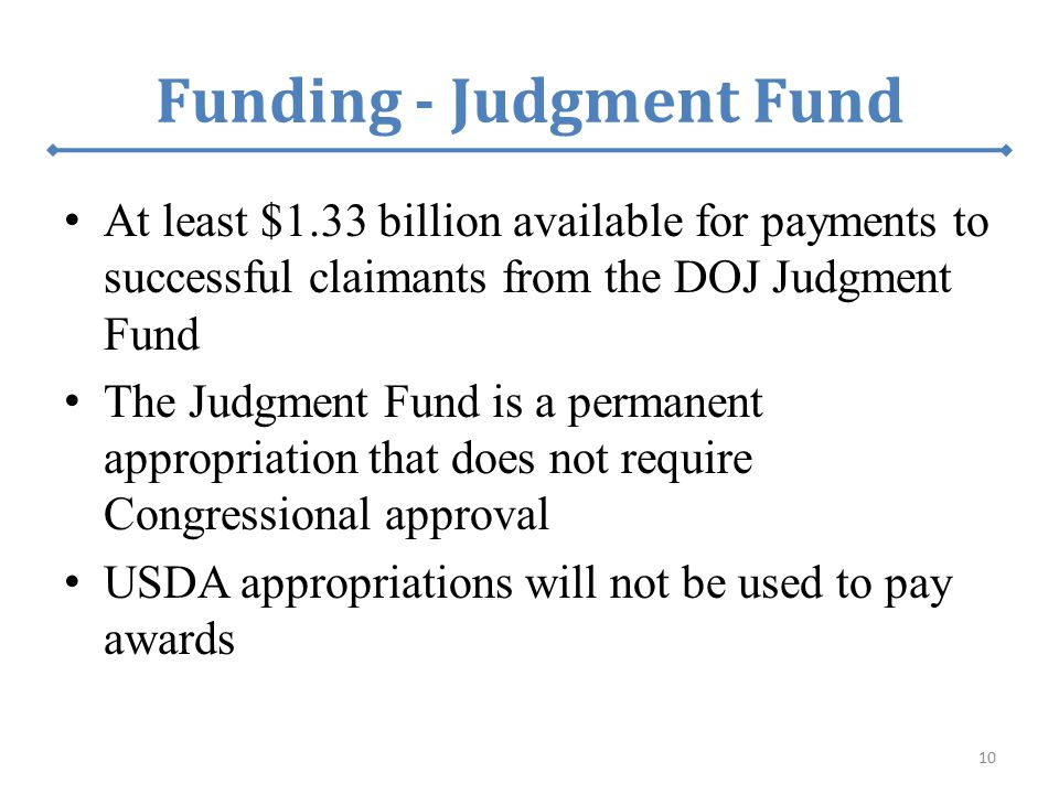 Funding - Judgment Fund At least $1.33 billion available for payments to successful claimants from the DOJ Judgment Fund The Judgment Fund is a permanent appropriation that does not require Congressional approval USDA appropriations will not be used to pay awards 10