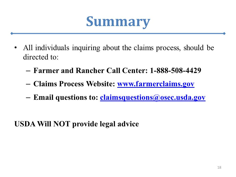 All individuals inquiring about the claims process, should be directed to: – Farmer and Rancher Call Center: 1-888-508-4429 – Claims Process Website: www.farmerclaims.govwww.farmerclaims.gov – Email questions to: claimsquestions@osec.usda.govclaimsquestions@osec.usda.gov USDA Will NOT provide legal advice 18 Summary
