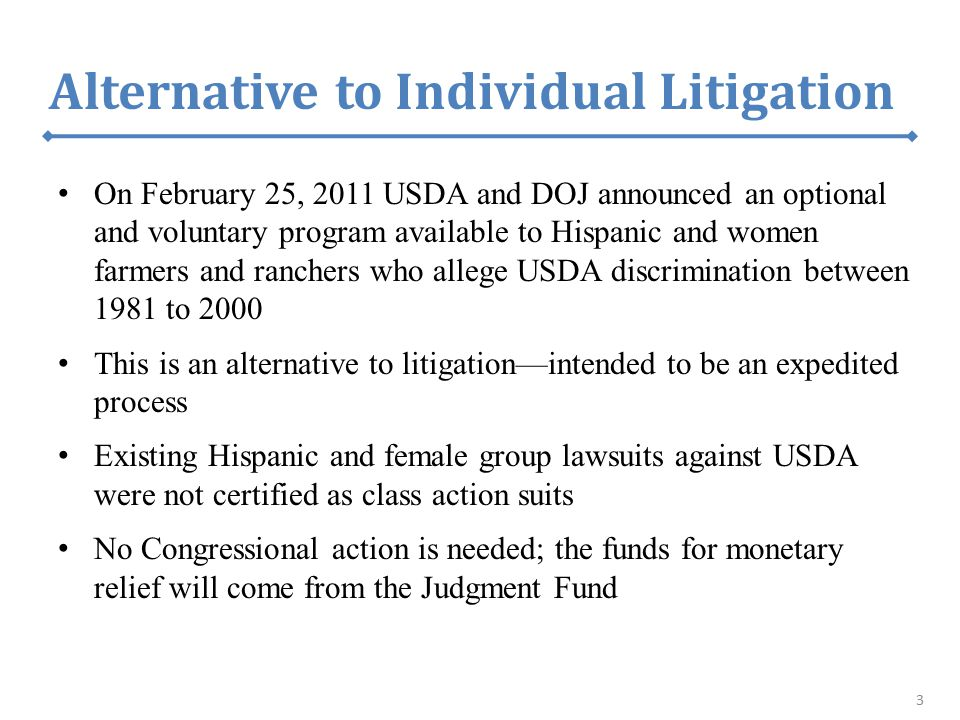 Alternative to Individual Litigation On February 25, 2011 USDA and DOJ announced an optional and voluntary program available to Hispanic and women far