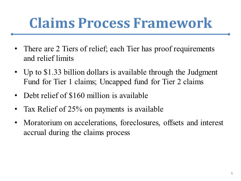Claims Process Framework There are 2 Tiers of relief; each Tier has proof requirements and relief limits Up to $1.33 billion dollars is available through the Judgment Fund for Tier 1 claims; Uncapped fund for Tier 2 claims Debt relief of $160 million is available Tax Relief of 25% on payments is available Moratorium on accelerations, foreclosures, offsets and interest accrual during the claims process 6