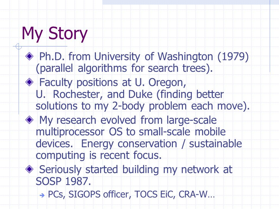My Story Ph.D. from University of Washington (1979) (parallel algorithms for search trees).