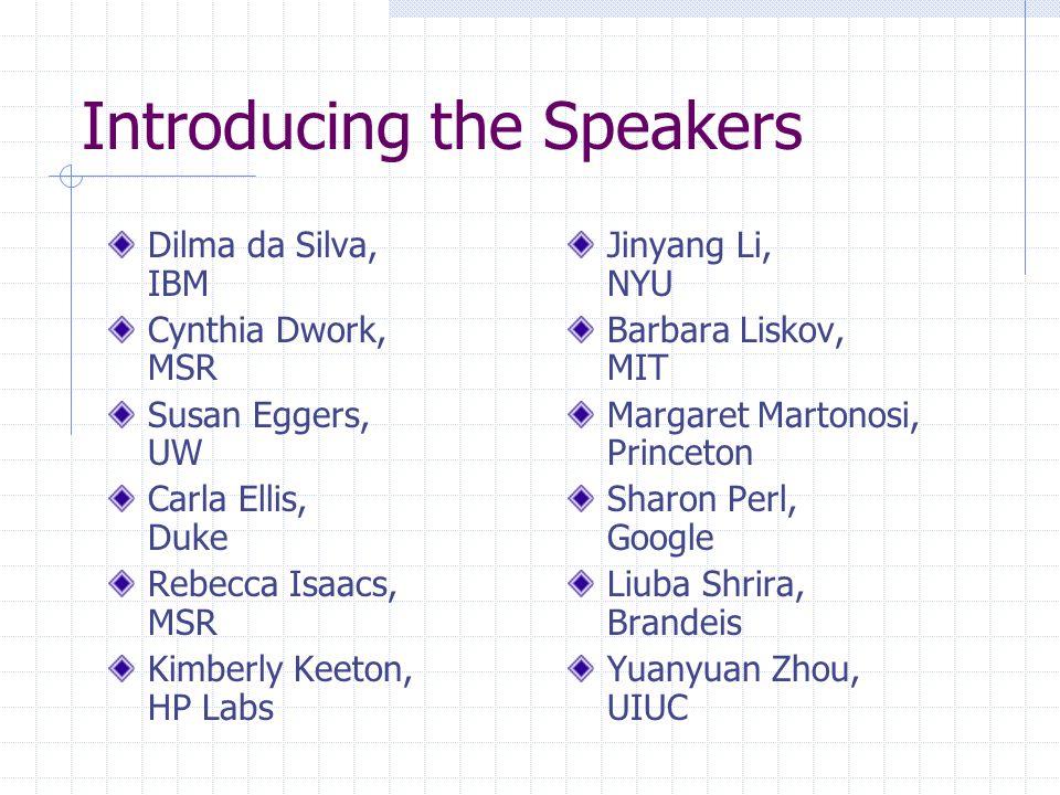 Introducing the Speakers Dilma da Silva, IBM Cynthia Dwork, MSR Susan Eggers, UW Carla Ellis, Duke Rebecca Isaacs, MSR Kimberly Keeton, HP Labs Jinyan