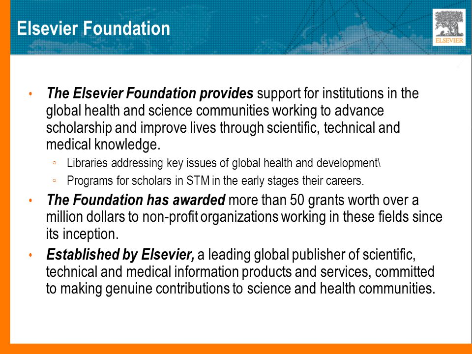 Elsevier Foundation The Elsevier Foundation provides support for institutions in the global health and science communities working to advance scholarship and improve lives through scientific, technical and medical knowledge.