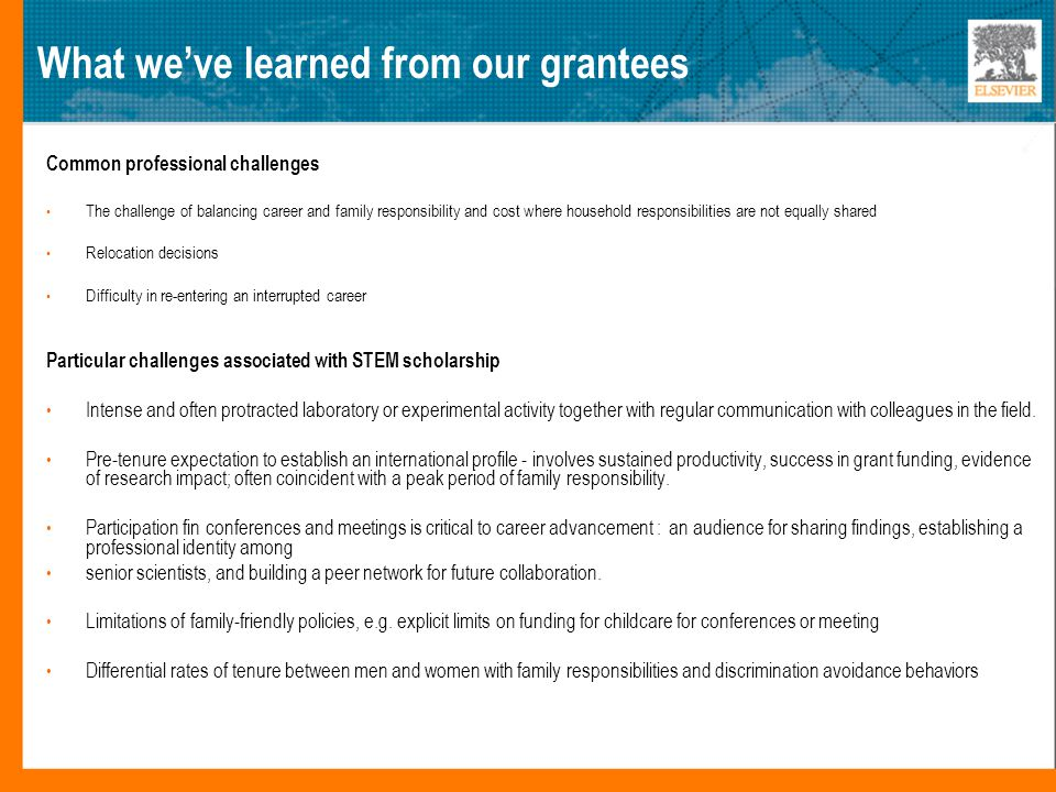 What we've learned from our grantees Common professional challenges The challenge of balancing career and family responsibility and cost where household responsibilities are not equally shared Relocation decisions Difficulty in re-entering an interrupted career Particular challenges associated with STEM scholarship Intense and often protracted laboratory or experimental activity together with regular communication with colleagues in the field.