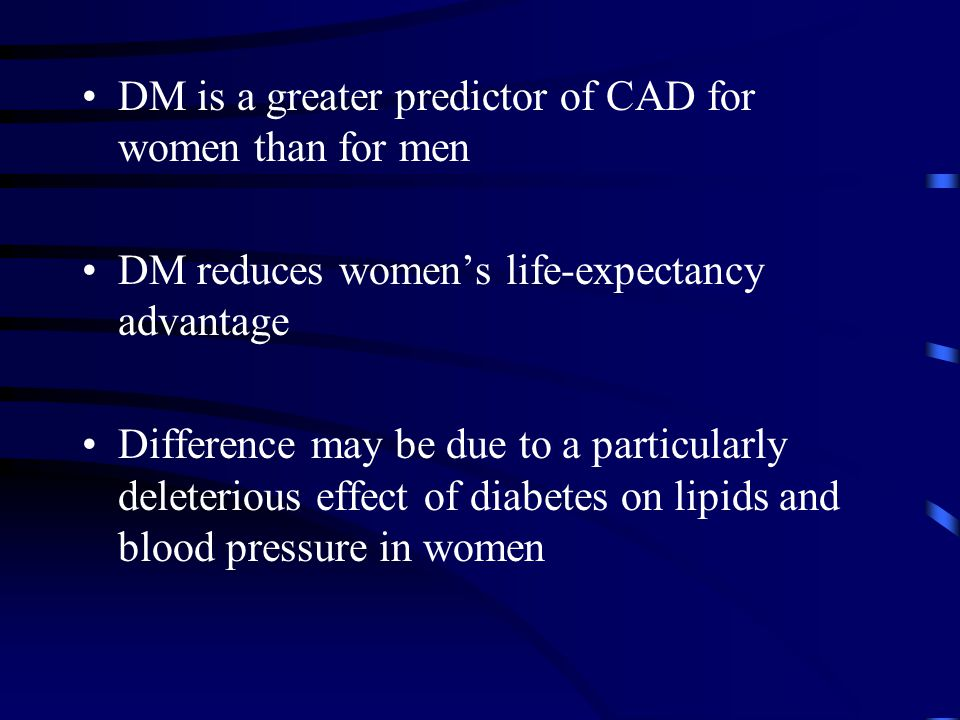 DM is a greater predictor of CAD for women than for men DM reduces women's life-expectancy advantage Difference may be due to a particularly deleterious effect of diabetes on lipids and blood pressure in women