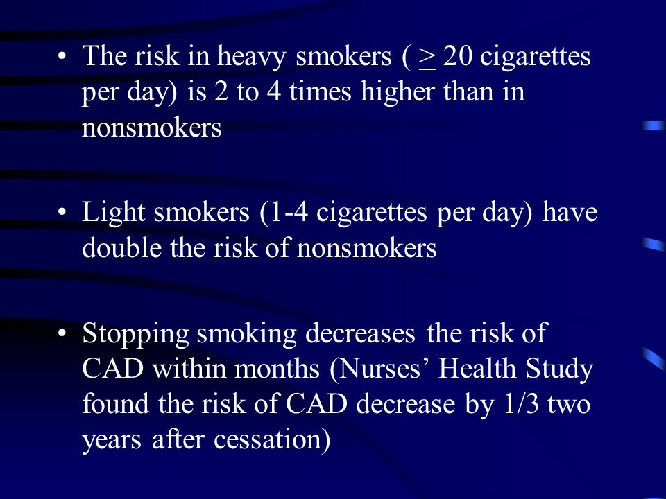 The risk in heavy smokers ( > 20 cigarettes per day) is 2 to 4 times higher than in nonsmokers Light smokers (1-4 cigarettes per day) have double the risk of nonsmokers Stopping smoking decreases the risk of CAD within months (Nurses' Health Study found the risk of CAD decrease by 1/3 two years after cessation)