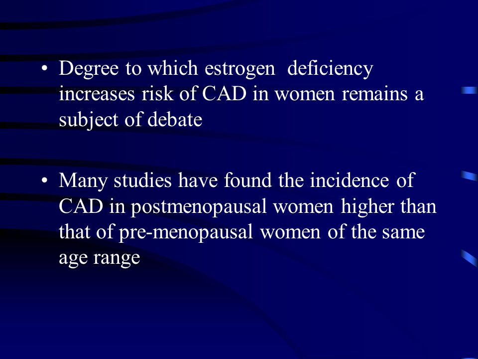 Degree to which estrogen deficiency increases risk of CAD in women remains a subject of debate Many studies have found the incidence of CAD in postmen