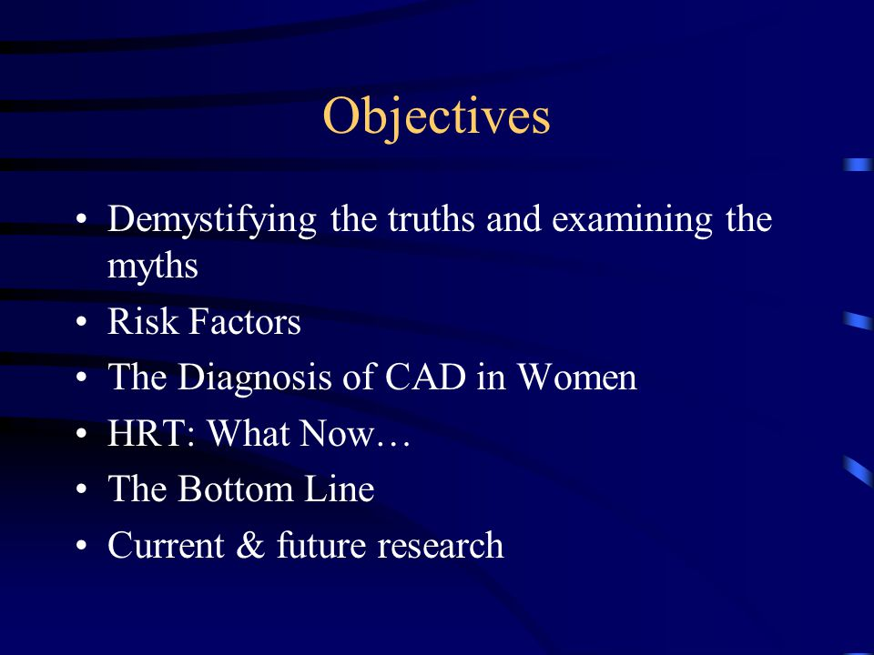 Objectives Demystifying the truths and examining the myths Risk Factors The Diagnosis of CAD in Women HRT: What Now… The Bottom Line Current & future research