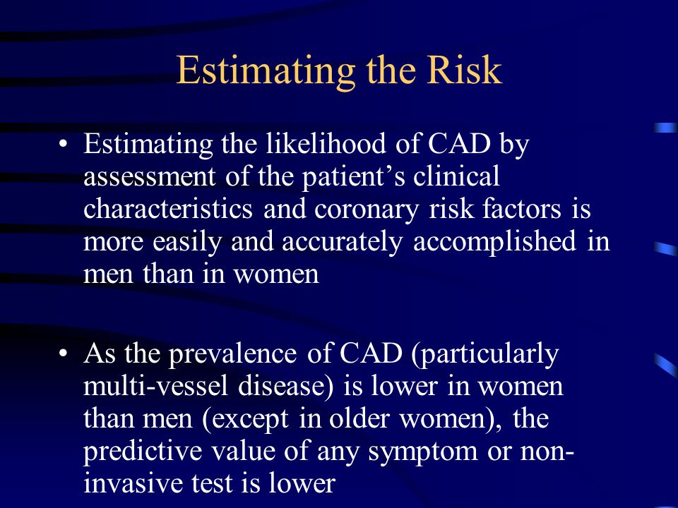 Estimating the Risk Estimating the likelihood of CAD by assessment of the patient's clinical characteristics and coronary risk factors is more easily and accurately accomplished in men than in women As the prevalence of CAD (particularly multi-vessel disease) is lower in women than men (except in older women), the predictive value of any symptom or non- invasive test is lower