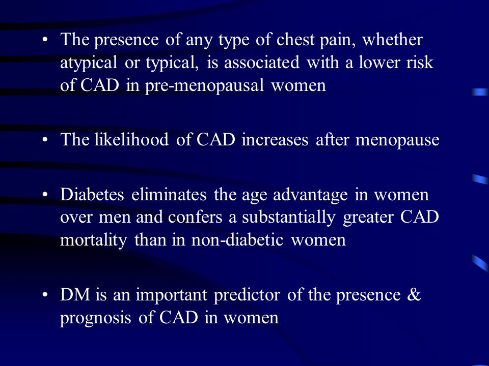 The presence of any type of chest pain, whether atypical or typical, is associated with a lower risk of CAD in pre-menopausal women The likelihood of CAD increases after menopause Diabetes eliminates the age advantage in women over men and confers a substantially greater CAD mortality than in non-diabetic women DM is an important predictor of the presence & prognosis of CAD in women