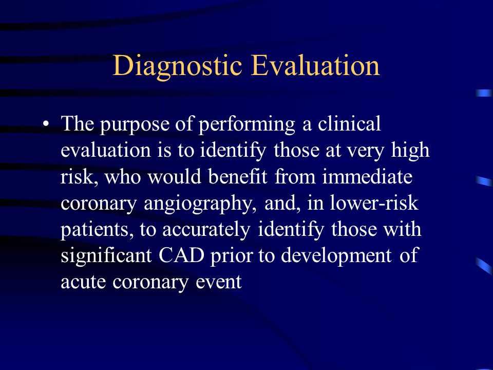 Diagnostic Evaluation The purpose of performing a clinical evaluation is to identify those at very high risk, who would benefit from immediate coronary angiography, and, in lower-risk patients, to accurately identify those with significant CAD prior to development of acute coronary event