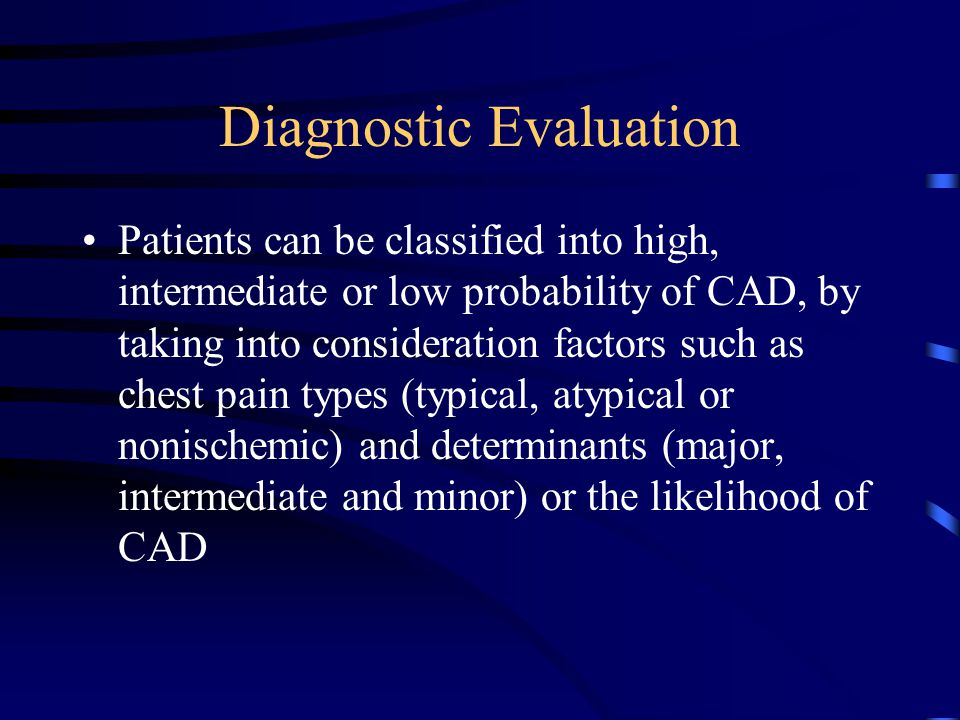 Diagnostic Evaluation Patients can be classified into high, intermediate or low probability of CAD, by taking into consideration factors such as chest pain types (typical, atypical or nonischemic) and determinants (major, intermediate and minor) or the likelihood of CAD
