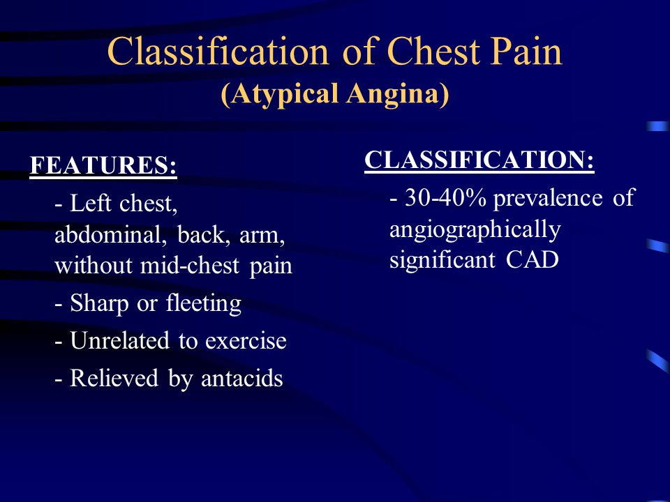Classification of Chest Pain (Atypical Angina) FEATURES: - Left chest, abdominal, back, arm, without mid-chest pain - Sharp or fleeting - Unrelated to