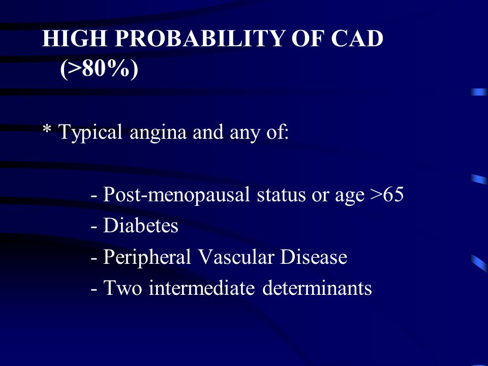 HIGH PROBABILITY OF CAD (>80%) * Typical angina and any of: - Post-menopausal status or age >65 - Diabetes - Peripheral Vascular Disease - Two intermediate determinants