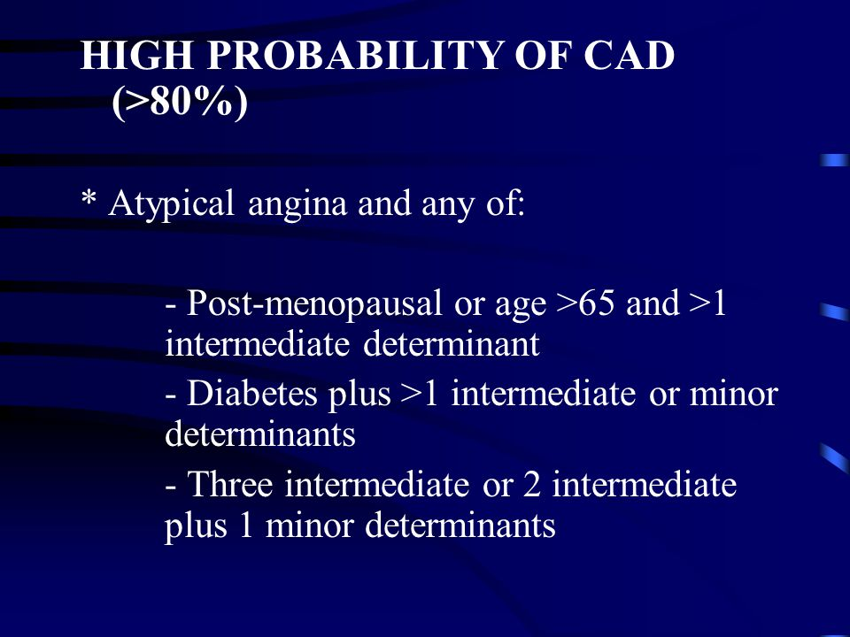 HIGH PROBABILITY OF CAD (>80%) * Atypical angina and any of: - Post-menopausal or age >65 and >1 intermediate determinant - Diabetes plus >1 intermediate or minor determinants - Three intermediate or 2 intermediate plus 1 minor determinants