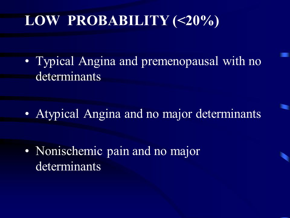 LOW PROBABILITY (<20%) Typical Angina and premenopausal with no determinants Atypical Angina and no major determinants Nonischemic pain and no major d