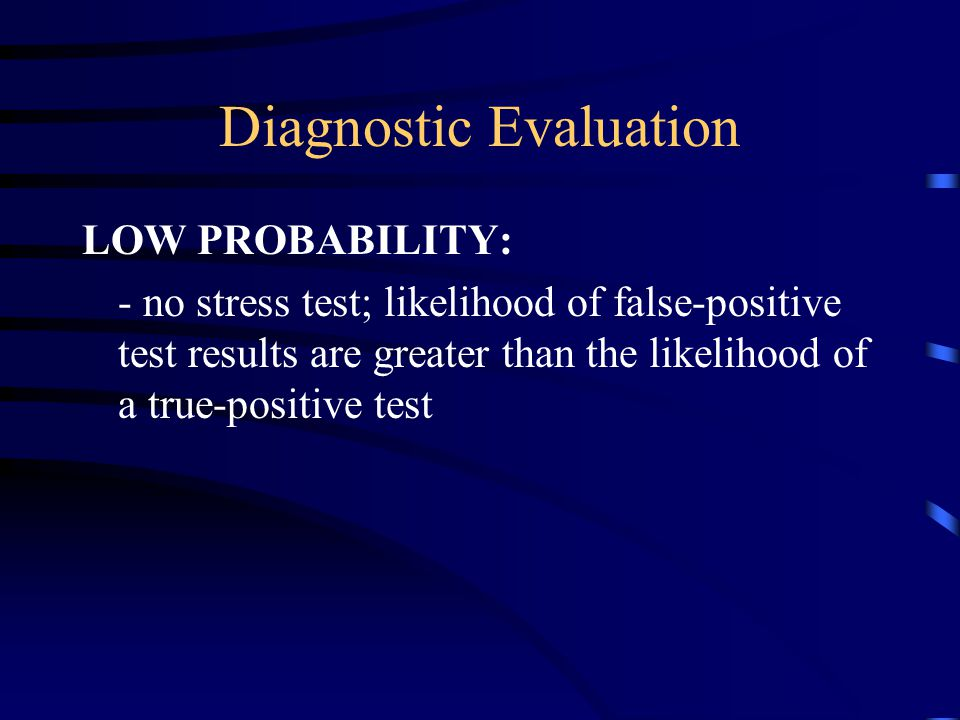 Diagnostic Evaluation LOW PROBABILITY: - no stress test; likelihood of false-positive test results are greater than the likelihood of a true-positive test