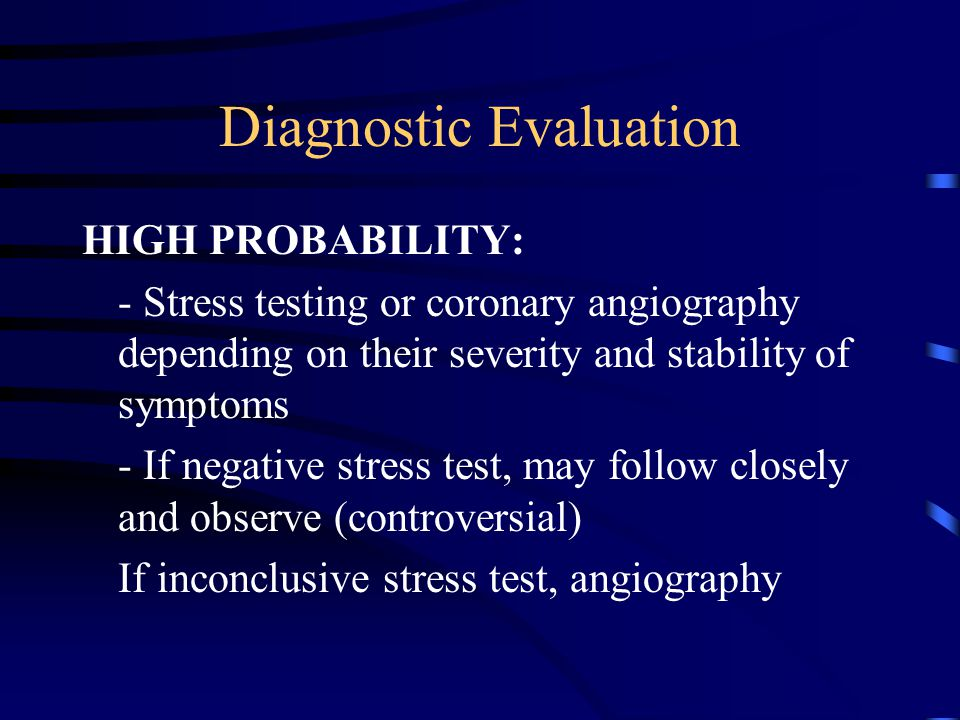 Diagnostic Evaluation HIGH PROBABILITY: - Stress testing or coronary angiography depending on their severity and stability of symptoms - If negative s