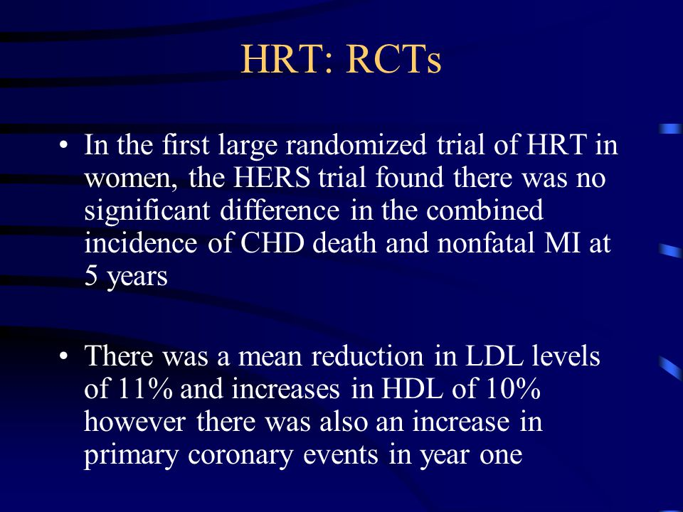HRT: RCTs In the first large randomized trial of HRT in women, the HERS trial found there was no significant difference in the combined incidence of CHD death and nonfatal MI at 5 years There was a mean reduction in LDL levels of 11% and increases in HDL of 10% however there was also an increase in primary coronary events in year one