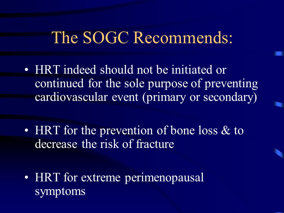The SOGC Recommends: HRT indeed should not be initiated or continued for the sole purpose of preventing cardiovascular event (primary or secondary) HRT for the prevention of bone loss & to decrease the risk of fracture HRT for extreme perimenopausal symptoms