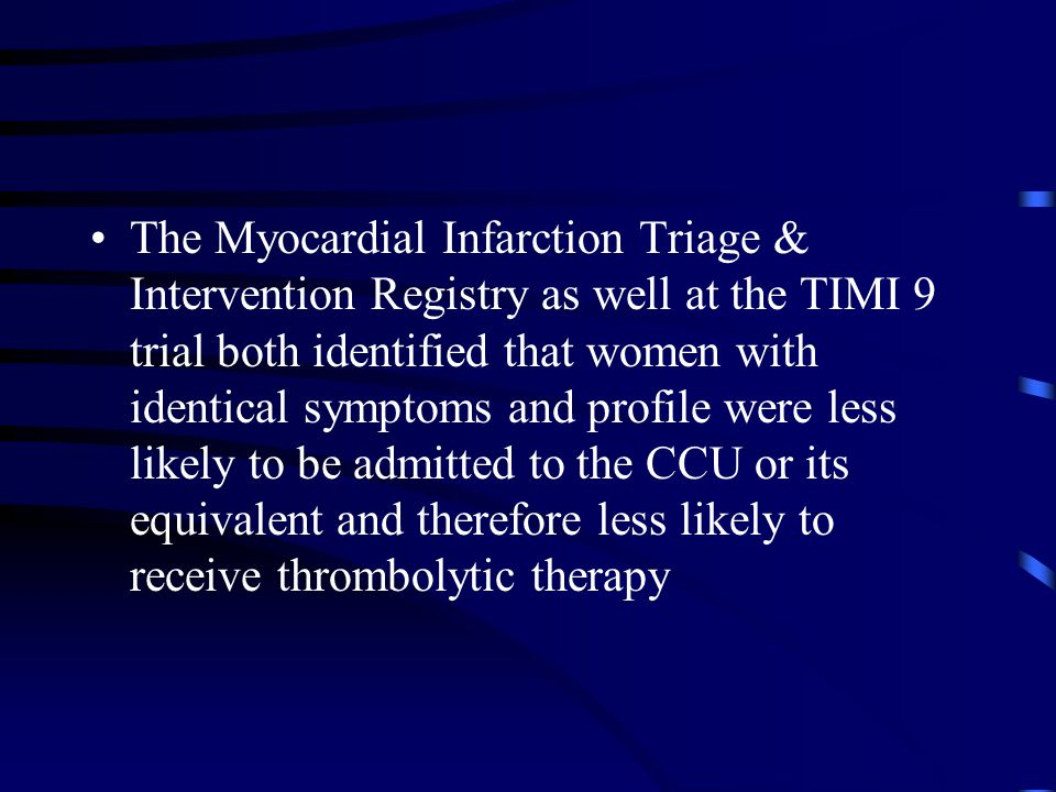 The Myocardial Infarction Triage & Intervention Registry as well at the TIMI 9 trial both identified that women with identical symptoms and profile were less likely to be admitted to the CCU or its equivalent and therefore less likely to receive thrombolytic therapy