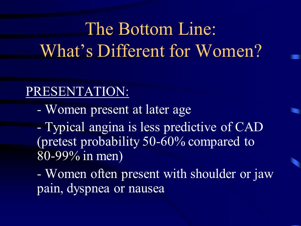The Bottom Line: What's Different for Women? PRESENTATION: - Women present at later age - Typical angina is less predictive of CAD (pretest probabilit