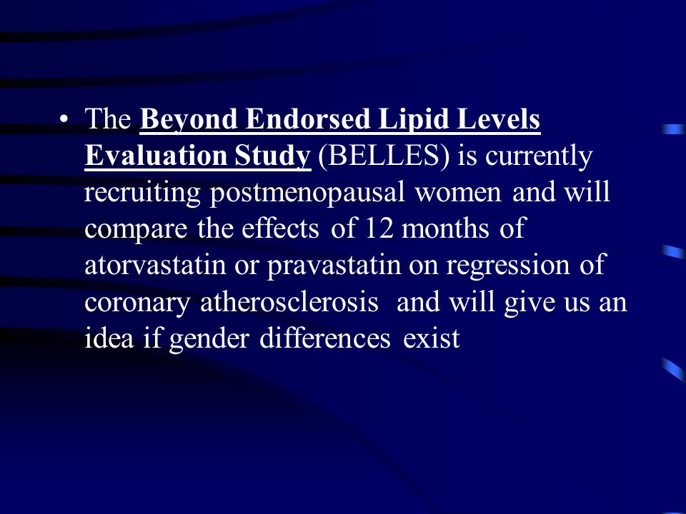The Beyond Endorsed Lipid Levels Evaluation Study (BELLES) is currently recruiting postmenopausal women and will compare the effects of 12 months of atorvastatin or pravastatin on regression of coronary atherosclerosis and will give us an idea if gender differences exist