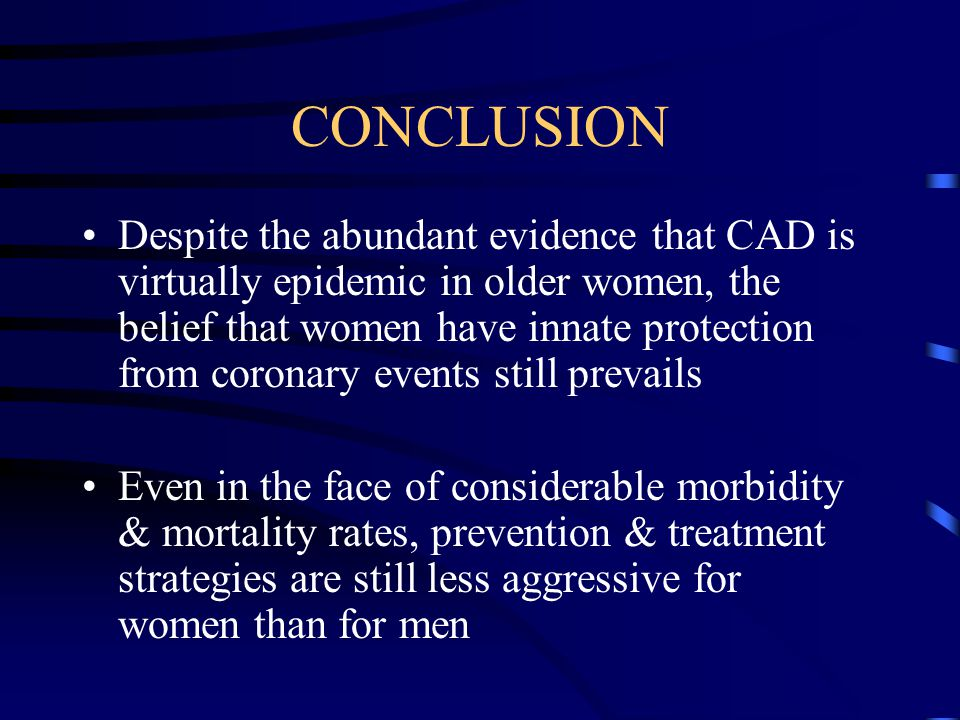 CONCLUSION Despite the abundant evidence that CAD is virtually epidemic in older women, the belief that women have innate protection from coronary eve