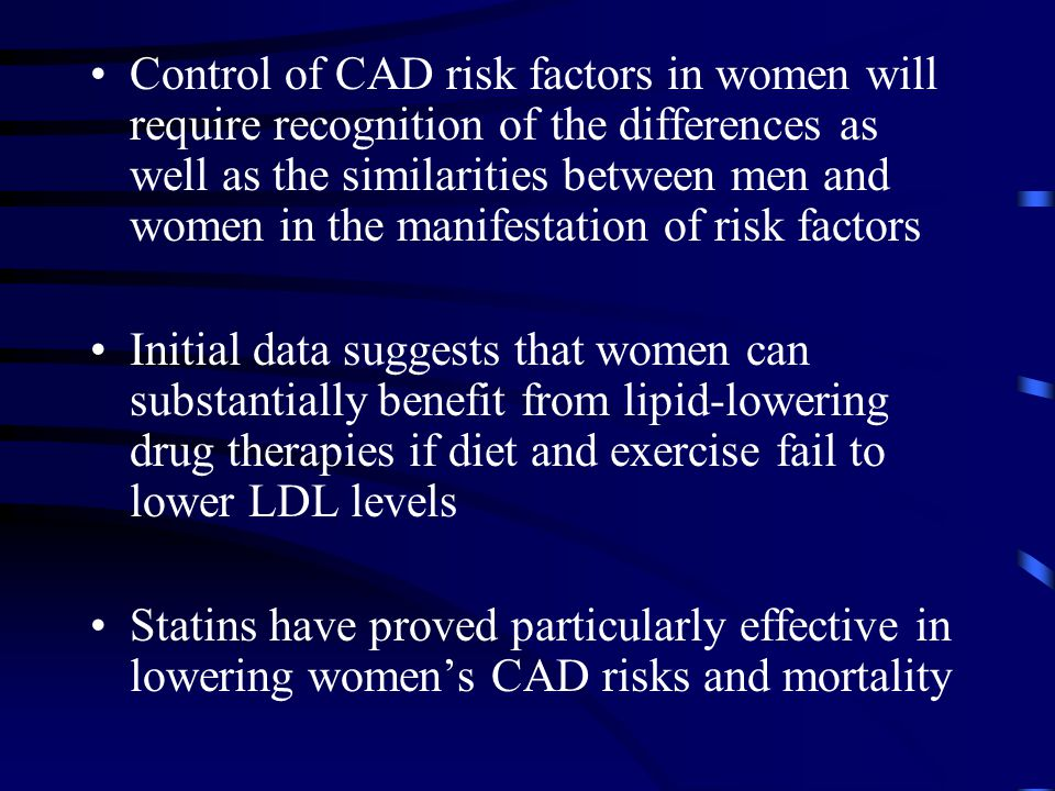 Control of CAD risk factors in women will require recognition of the differences as well as the similarities between men and women in the manifestation of risk factors Initial data suggests that women can substantially benefit from lipid-lowering drug therapies if diet and exercise fail to lower LDL levels Statins have proved particularly effective in lowering women's CAD risks and mortality
