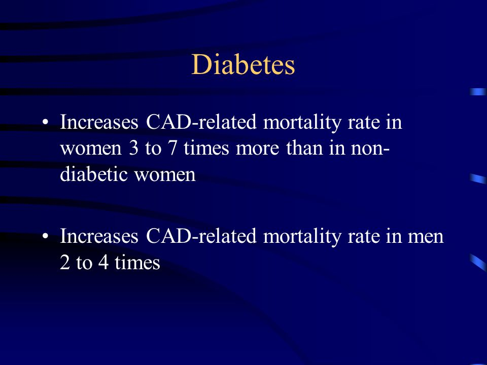 Diabetes Increases CAD-related mortality rate in women 3 to 7 times more than in non- diabetic women Increases CAD-related mortality rate in men 2 to
