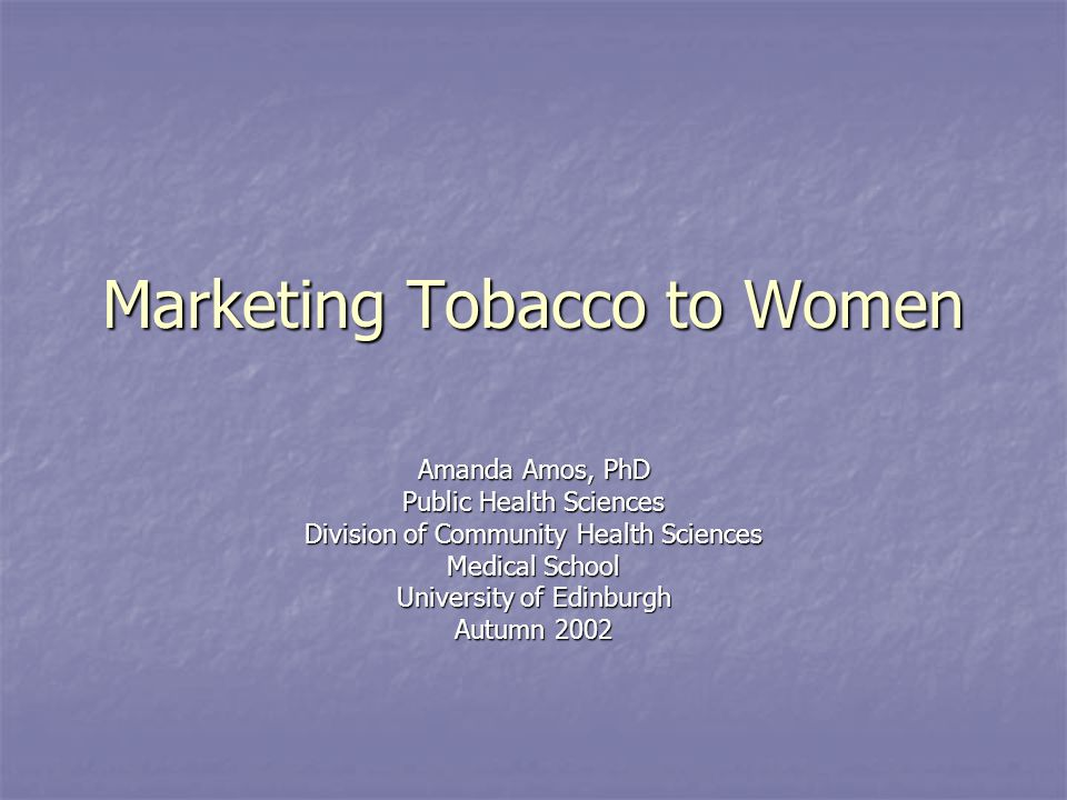 Marketing Tobacco to Women Amanda Amos, PhD Public Health Sciences Division of Community Health Sciences Medical School University of Edinburgh Autumn
