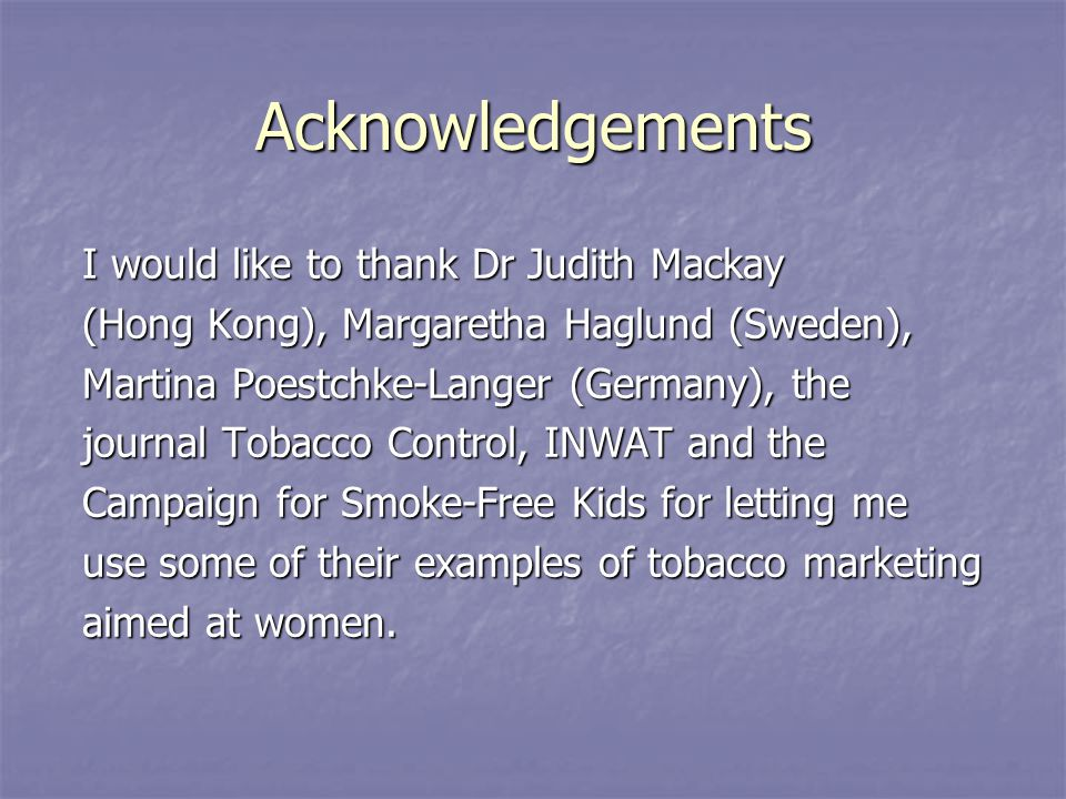 Acknowledgements I would like to thank Dr Judith Mackay (Hong Kong), Margaretha Haglund (Sweden), Martina Poestchke-Langer (Germany), the journal Tobacco Control, INWAT and the Campaign for Smoke-Free Kids for letting me use some of their examples of tobacco marketing aimed at women.