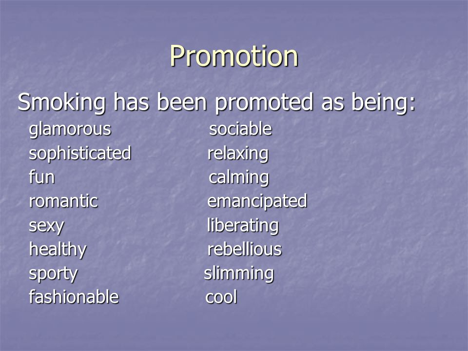 Promotion Smoking has been promoted as being: glamorous sociable glamorous sociable sophisticated relaxing sophisticated relaxing fun calming fun calming romantic emancipated romantic emancipated sexy liberating sexy liberating healthy rebellious healthy rebellious sporty slimming sporty slimming fashionable cool fashionable cool