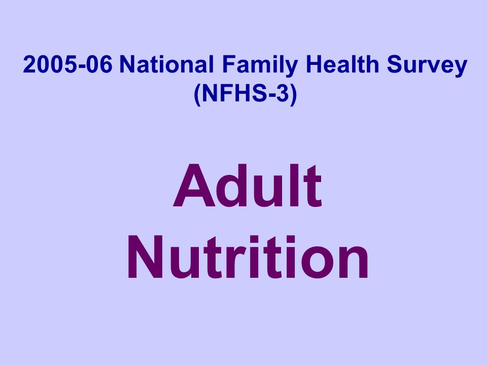 NFHS-3, India, 2005-06 Adult Nutrition The poor nutritional condition of young children in India has received much attention recently, but Indian adults are also experiencing a variety of nutritional problems.