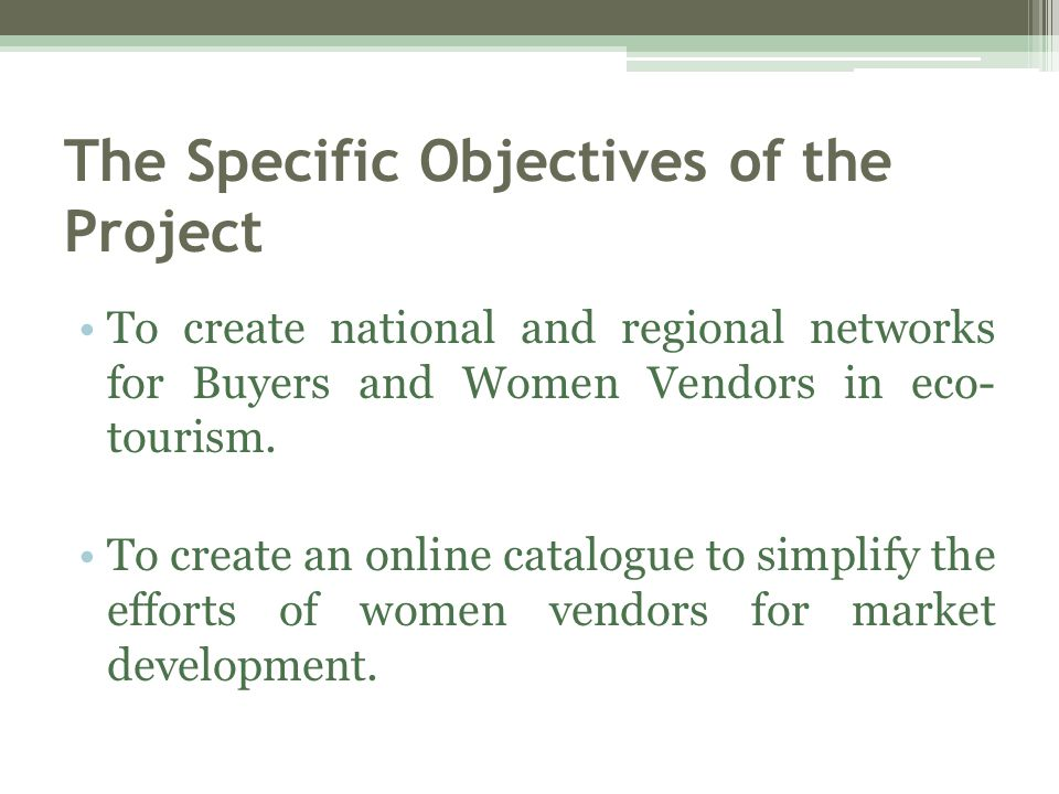 The Specific Objectives of the Project To create national and regional networks for Buyers and Women Vendors in eco- tourism.
