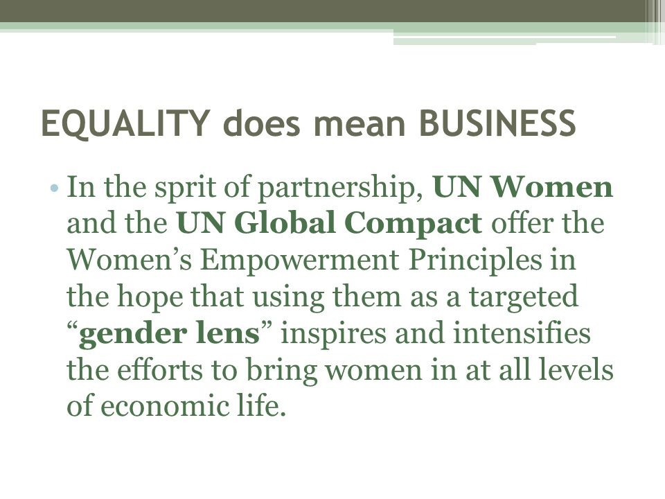 EQUALITY does mean BUSINESS In the sprit of partnership, UN Women and the UN Global Compact offer the Women's Empowerment Principles in the hope that using them as a targeted gender lens inspires and intensifies the efforts to bring women in at all levels of economic life.