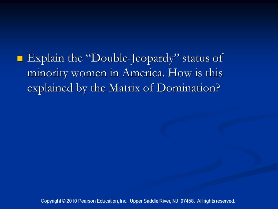 """Copyright © 2010 Pearson Education, Inc., Upper Saddle River, NJ 07458. All rights reserved. Explain the """"Double-Jeopardy"""" status of minority women in"""