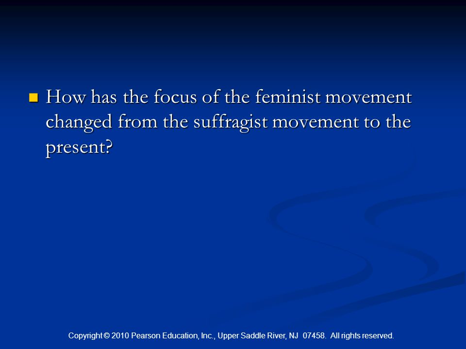 Copyright © 2010 Pearson Education, Inc., Upper Saddle River, NJ 07458. All rights reserved. How has the focus of the feminist movement changed from t