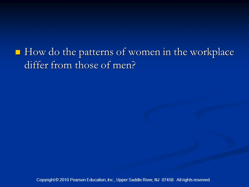Copyright © 2010 Pearson Education, Inc., Upper Saddle River, NJ 07458. All rights reserved. How do the patterns of women in the workplace differ from
