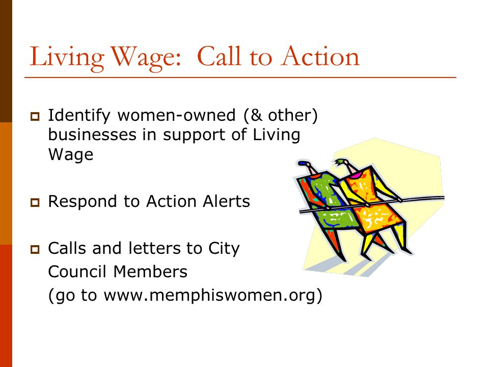 Living Wage: Call to Action  Identify women-owned (& other) businesses in support of Living Wage  Respond to Action Alerts  Calls and letters to City Council Members (go to www.memphiswomen.org)